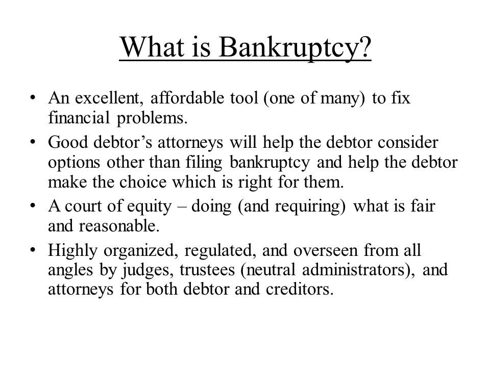 What is Bankruptcy? An excellent, affordable tool (one of many) to fix financial problems. Good debtor's attorneys will help the debtor consider optio