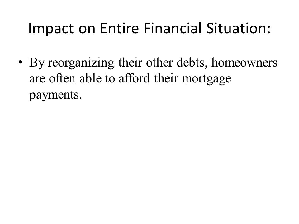 Impact on Entire Financial Situation: By reorganizing their other debts, homeowners are often able to afford their mortgage payments.