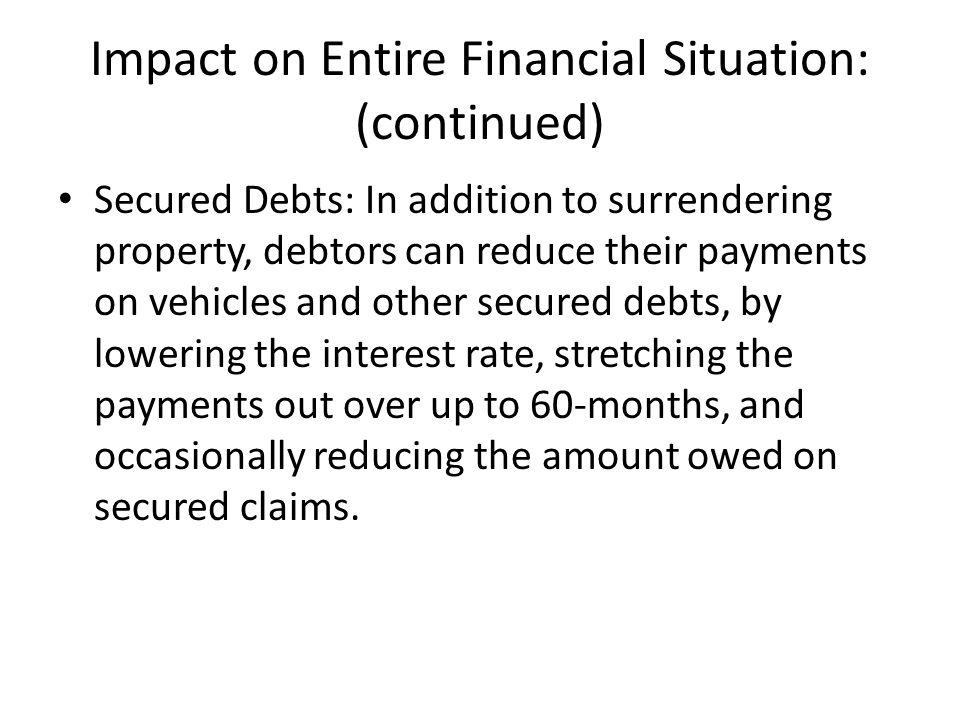 Impact on Entire Financial Situation: (continued) Secured Debts: In addition to surrendering property, debtors can reduce their payments on vehicles a