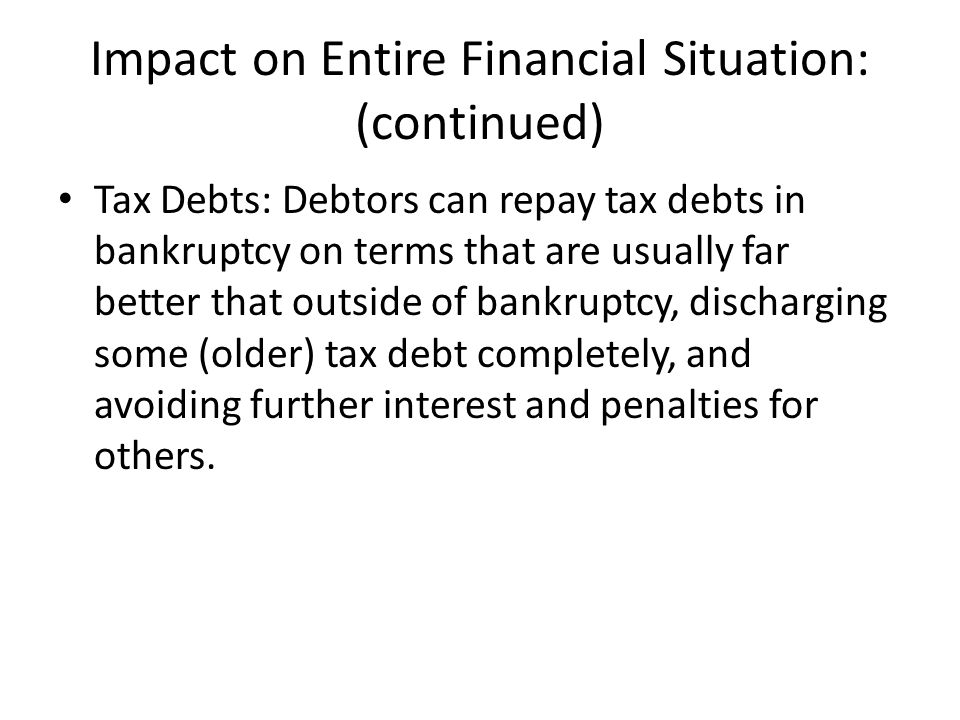 Impact on Entire Financial Situation: (continued) Tax Debts: Debtors can repay tax debts in bankruptcy on terms that are usually far better that outside of bankruptcy, discharging some (older) tax debt completely, and avoiding further interest and penalties for others.