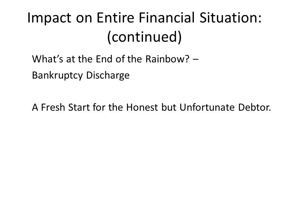 Impact on Entire Financial Situation: (continued) What's at the End of the Rainbow? – Bankruptcy Discharge A Fresh Start for the Honest but Unfortunat