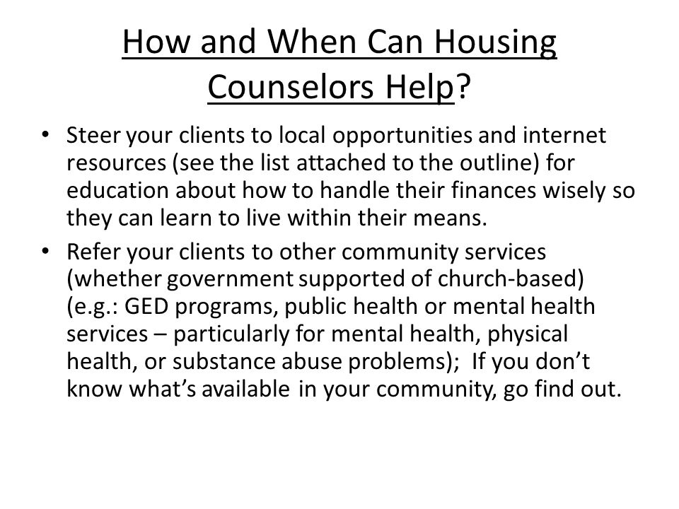 How and When Can Housing Counselors Help? Steer your clients to local opportunities and internet resources (see the list attached to the outline) for