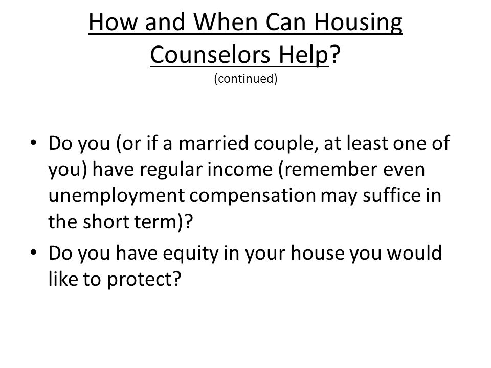 How and When Can Housing Counselors Help? (continued) Do you (or if a married couple, at least one of you) have regular income (remember even unemploy