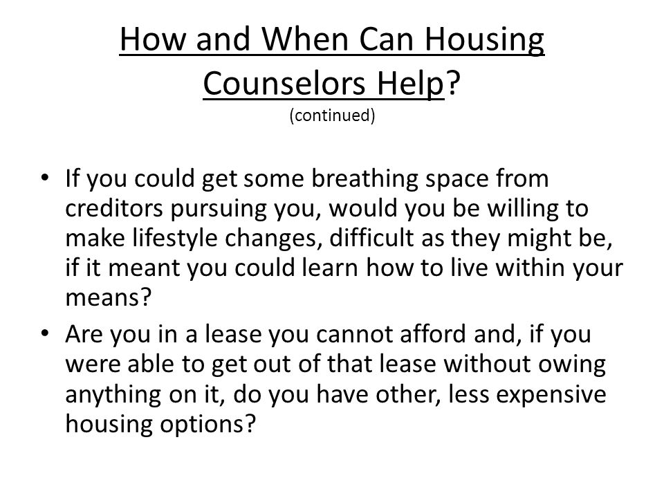 How and When Can Housing Counselors Help? (continued) If you could get some breathing space from creditors pursuing you, would you be willing to make