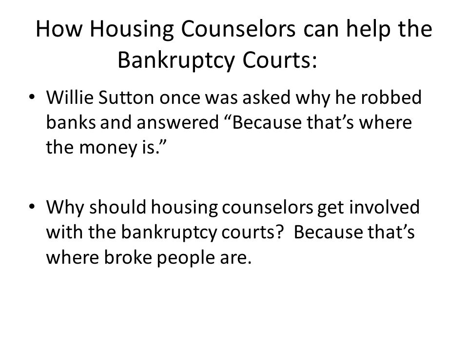How Housing Counselors can help the Bankruptcy Courts: Willie Sutton once was asked why he robbed banks and answered Because that's where the money is. Why should housing counselors get involved with the bankruptcy courts.