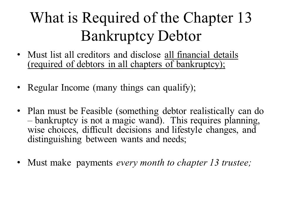 What is Required of the Chapter 13 Bankruptcy Debtor Must list all creditors and disclose all financial details (required of debtors in all chapters o