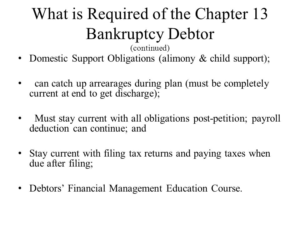 What is Required of the Chapter 13 Bankruptcy Debtor (continued) Domestic Support Obligations (alimony & child support); can catch up arrearages durin
