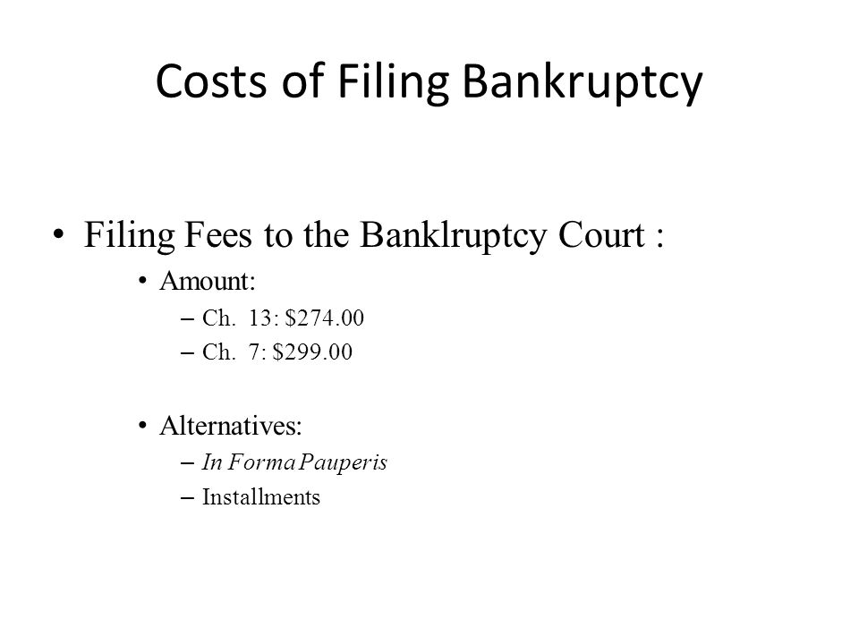 Costs of Filing Bankruptcy Filing Fees to the Banklruptcy Court : Amount: – Ch. 13: $274.00 – Ch. 7: $299.00 Alternatives: – In Forma Pauperis – Insta