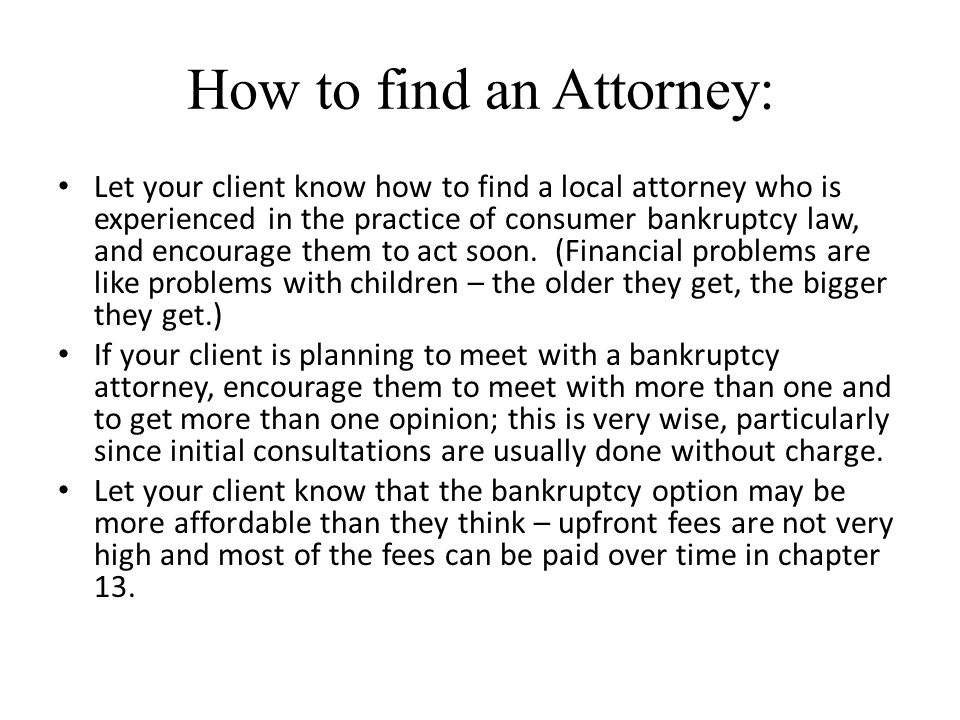 How to find an Attorney: Let your client know how to find a local attorney who is experienced in the practice of consumer bankruptcy law, and encourage them to act soon.