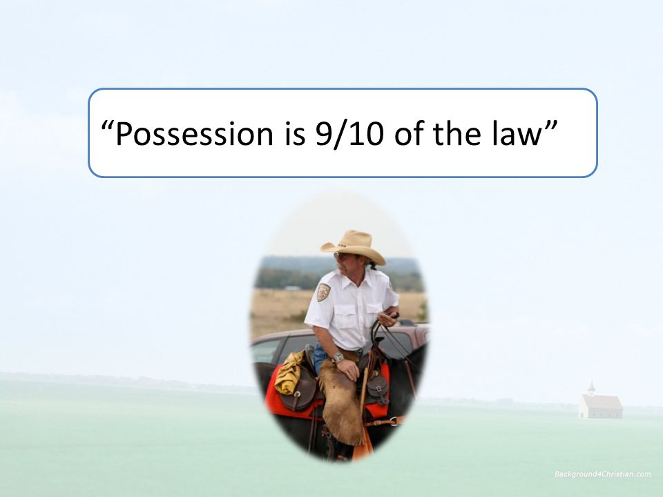 Possession is 9/10 of the law