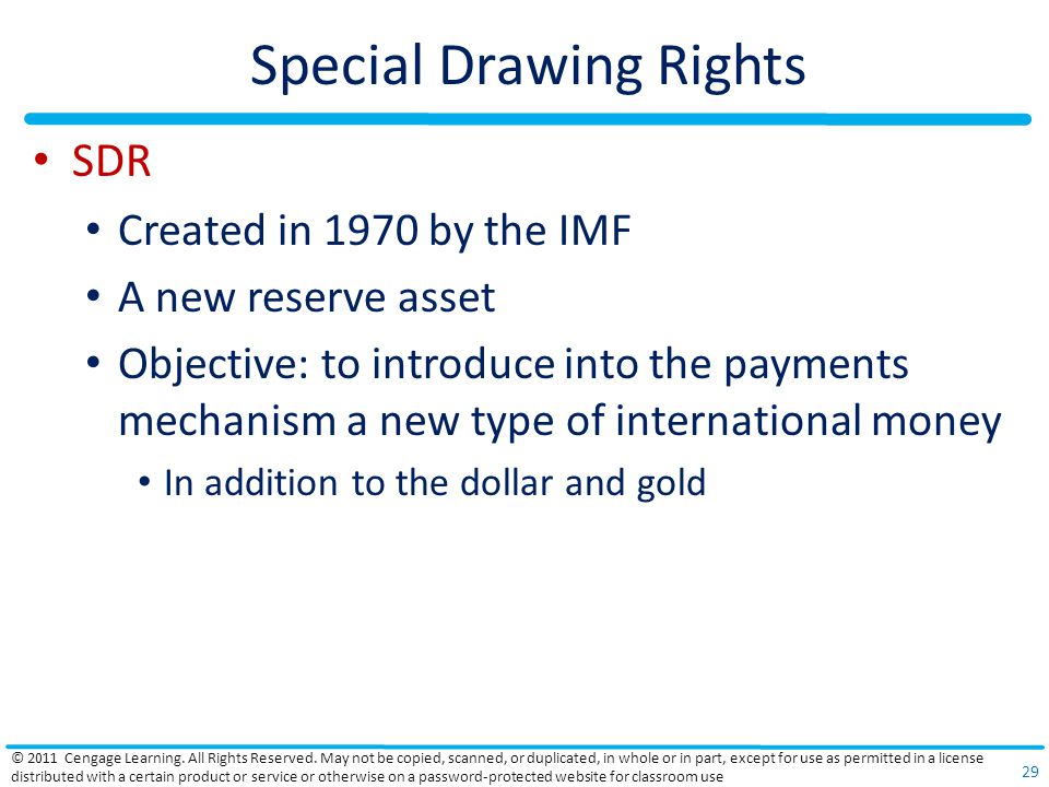 Special Drawing Rights SDR Created in 1970 by the IMF A new reserve asset Objective: to introduce into the payments mechanism a new type of international money In addition to the dollar and gold © 2011 Cengage Learning.