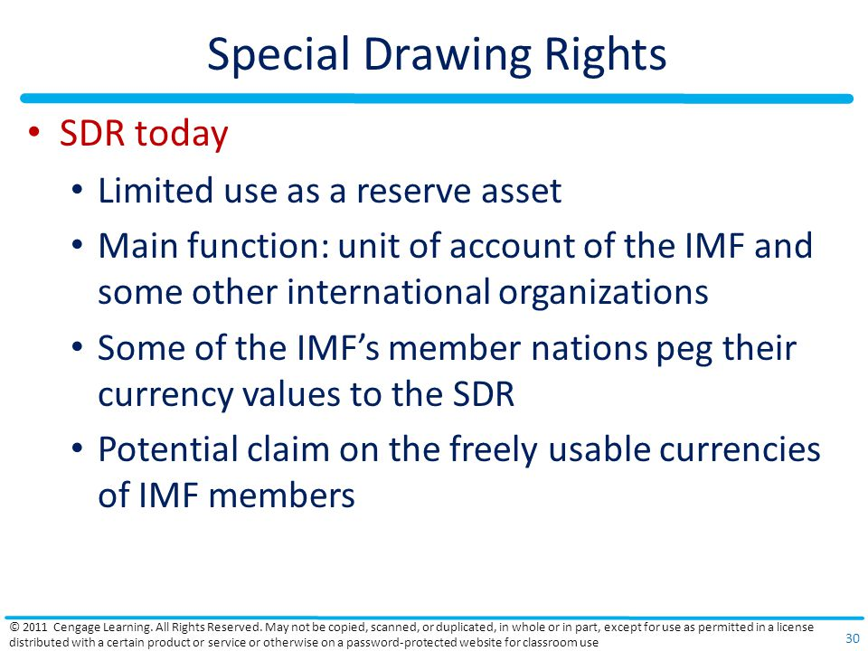 Special Drawing Rights SDR today Limited use as a reserve asset Main function: unit of account of the IMF and some other international organizations Some of the IMF's member nations peg their currency values to the SDR Potential claim on the freely usable currencies of IMF members © 2011 Cengage Learning.