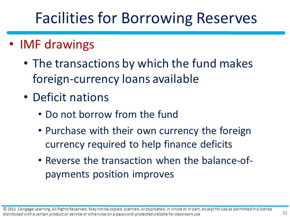 Facilities for Borrowing Reserves IMF drawings The transactions by which the fund makes foreign-currency loans available Deficit nations Do not borrow from the fund Purchase with their own currency the foreign currency required to help finance deficits Reverse the transaction when the balance-of- payments position improves © 2011 Cengage Learning.