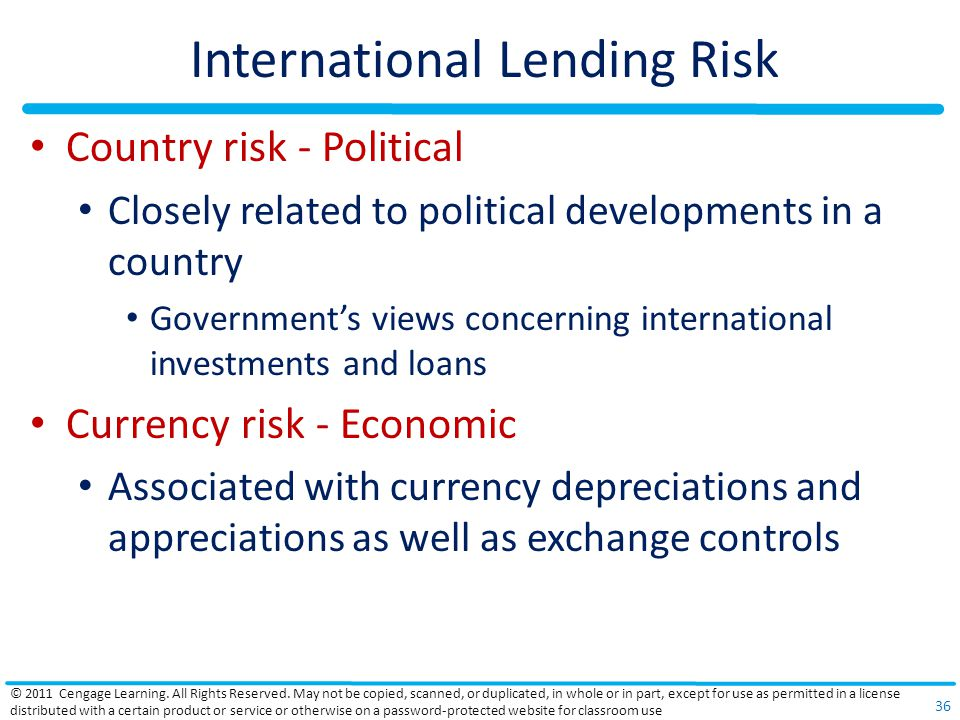 International Lending Risk Country risk - Political Closely related to political developments in a country Government's views concerning international investments and loans Currency risk - Economic Associated with currency depreciations and appreciations as well as exchange controls © 2011 Cengage Learning.