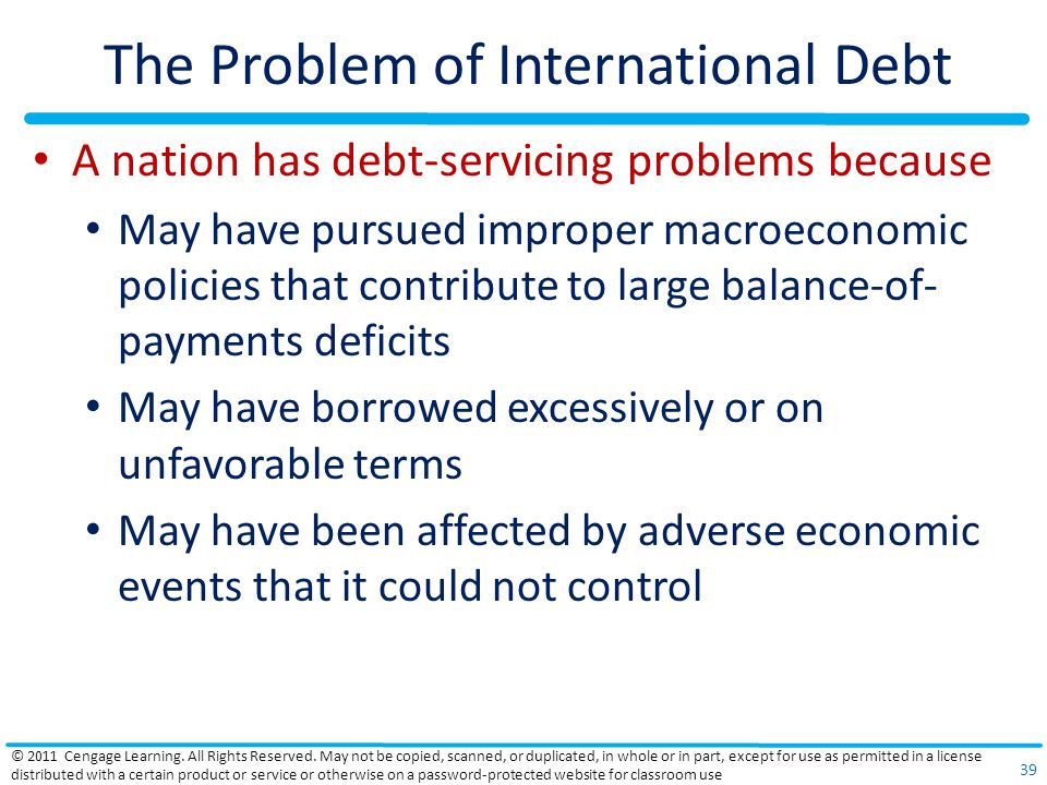 The Problem of International Debt A nation has debt-servicing problems because May have pursued improper macroeconomic policies that contribute to large balance-of- payments deficits May have borrowed excessively or on unfavorable terms May have been affected by adverse economic events that it could not control © 2011 Cengage Learning.