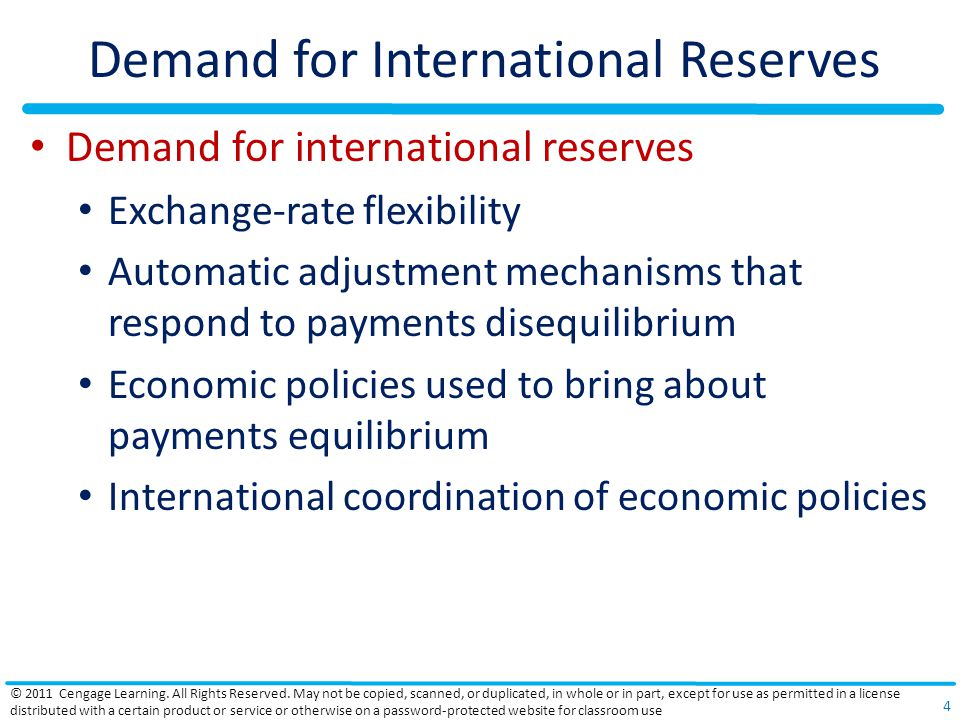 Demand for International Reserves Demand for international reserves Exchange-rate flexibility Automatic adjustment mechanisms that respond to payments disequilibrium Economic policies used to bring about payments equilibrium International coordination of economic policies © 2011 Cengage Learning.