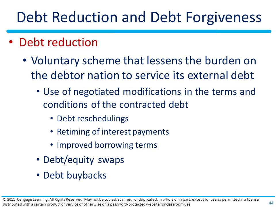 Debt Reduction and Debt Forgiveness Debt reduction Voluntary scheme that lessens the burden on the debtor nation to service its external debt Use of negotiated modifications in the terms and conditions of the contracted debt Debt reschedulings Retiming of interest payments Improved borrowing terms Debt/equity swaps Debt buybacks © 2011 Cengage Learning.