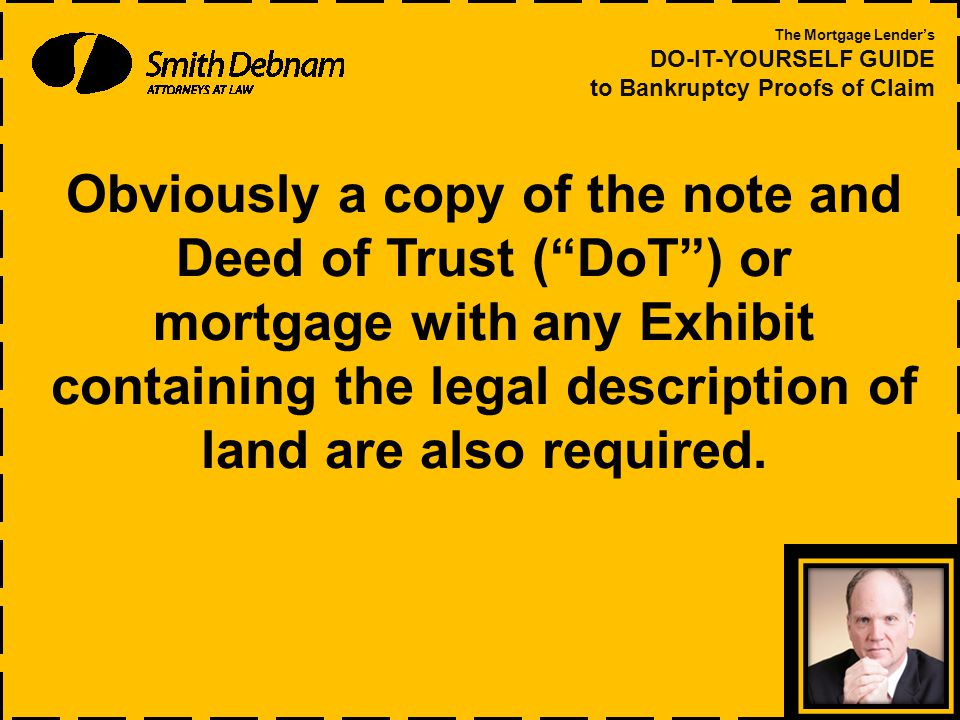 Obviously a copy of the note and Deed of Trust ( DoT ) or mortgage with any Exhibit containing the legal description of land are also required.