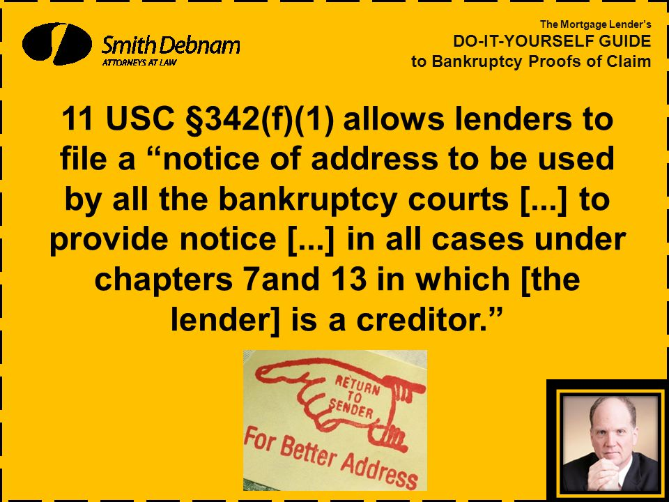 11 USC §342(f)(1) allows lenders to file a notice of address to be used by all the bankruptcy courts [...] to provide notice [...] in all cases under chapters 7and 13 in which [the lender] is a creditor. The Mortgage Lender's DO-IT-YOURSELF GUIDE to Bankruptcy Proofs of Claim