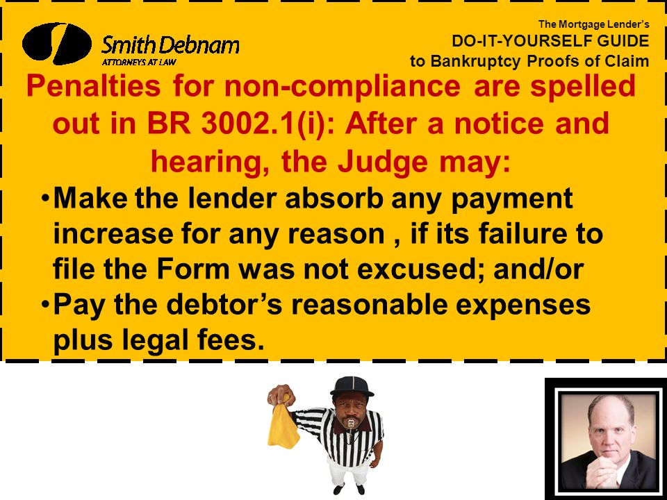 Penalties for non-compliance are spelled out in BR 3002.1(i): After a notice and hearing, the Judge may: Make the lender absorb any payment increase for any reason, if its failure to file the Form was not excused; and/or Pay the debtor's reasonable expenses plus legal fees.