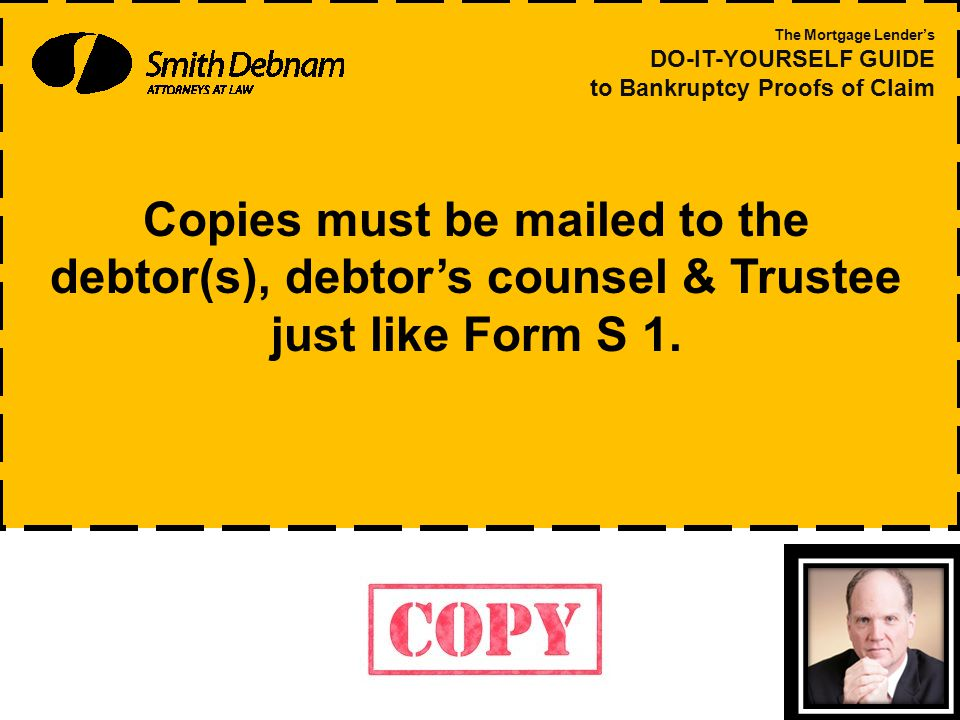 Copies must be mailed to the debtor(s), debtor's counsel & Trustee just like Form S 1.