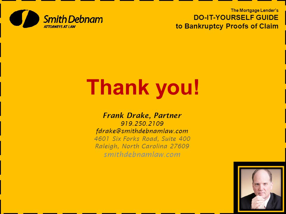 Thank you! The Mortgage Lender's DO-IT-YOURSELF GUIDE to Bankruptcy Proofs of Claim Frank Drake, Partner 919.250.2109 fdrake@smithdebnamlaw.com 4601 S