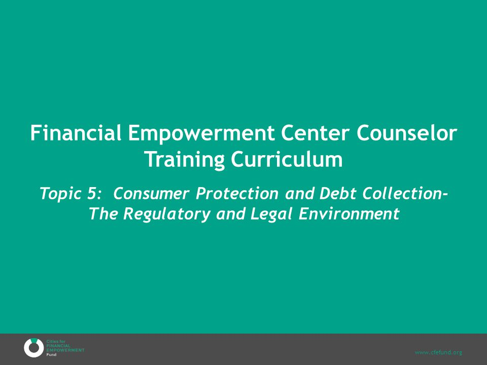 www.cfefund.org Financial Empowerment Center Counselor Training Curriculum Topic 5: Consumer Protection and Debt Collection- The Regulatory and Legal Environment