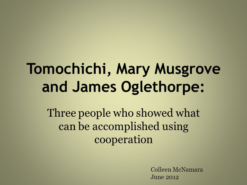 Tomochichi, Mary Musgrove and James Oglethorpe: Three people who showed what can be accomplished using cooperation Colleen McNamara June 2012