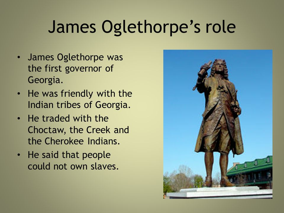 James Oglethorpe's role James Oglethorpe was the first governor of Georgia.