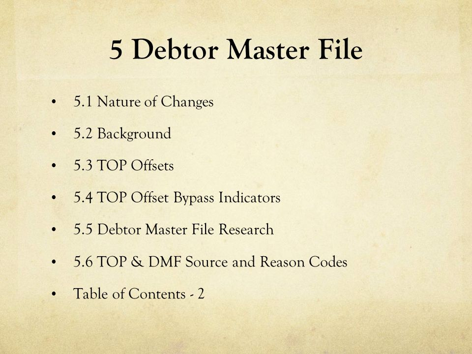5 Debtor Master File 5.1 Nature of Changes 5.2 Background 5.3 TOP Offsets 5.4 TOP Offset Bypass Indicators 5.5 Debtor Master File Research 5.6 TOP & D