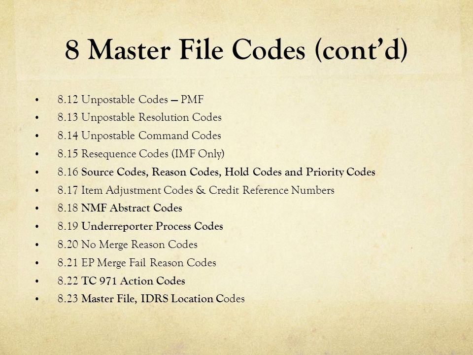 8 Master File Codes (cont'd) 8.12 Unpostable Codes — PMF 8.13 Unpostable Resolution Codes 8.14 Unpostable Command Codes 8.15 Resequence Codes (IMF Onl