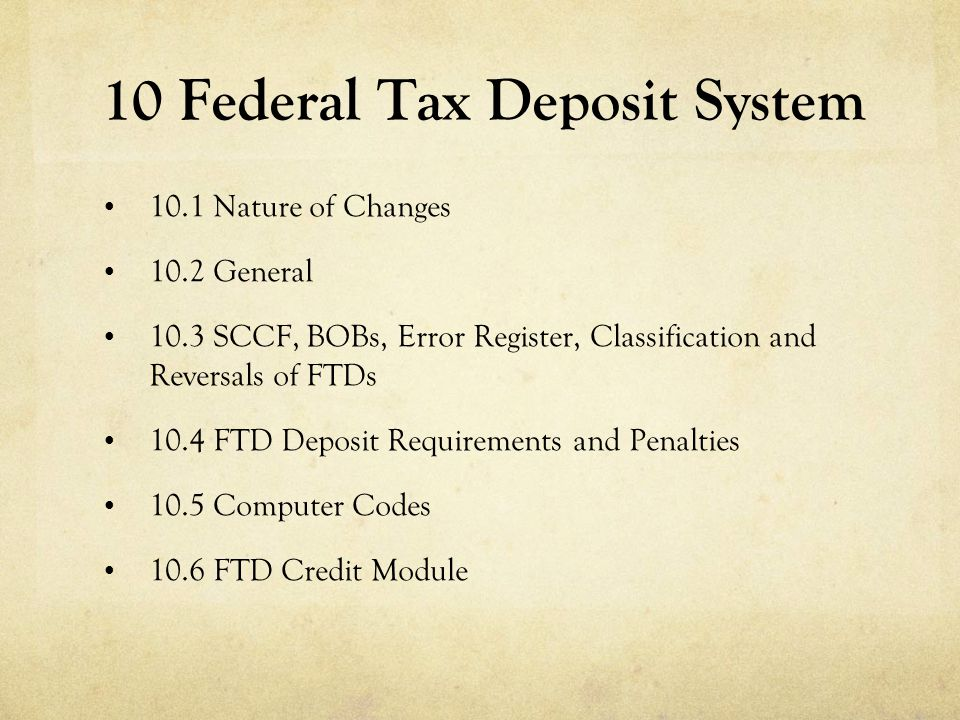 10 Federal Tax Deposit System 10.1 Nature of Changes 10.2 General 10.3 SCCF, BOBs, Error Register, Classification and Reversals of FTDs 10.4 FTD Depos