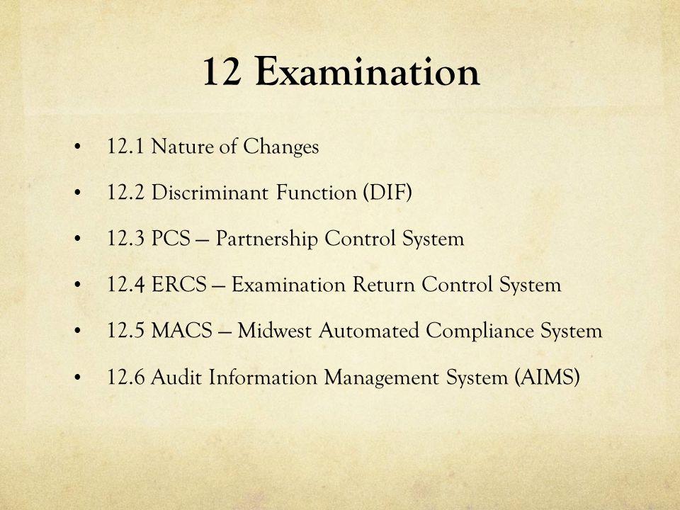 12 Examination 12.1 Nature of Changes 12.2 Discriminant Function (DIF) 12.3 PCS — Partnership Control System 12.4 ERCS — Examination Return Control Sy
