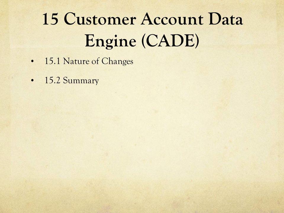 15 Customer Account Data Engine (CADE) 15.1 Nature of Changes 15.2 Summary