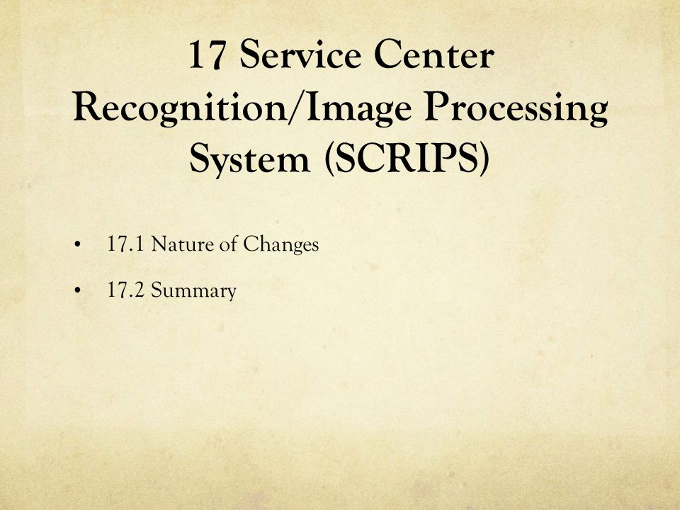 17 Service Center Recognition/Image Processing System (SCRIPS) 17.1 Nature of Changes 17.2 Summary