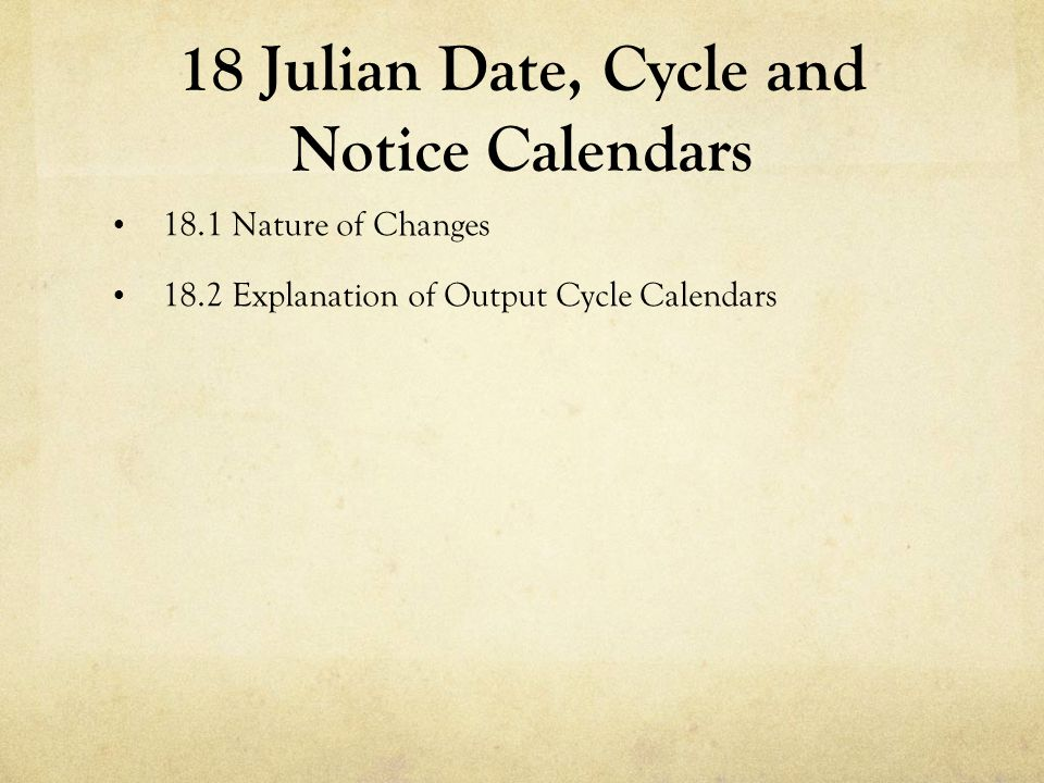 18 Julian Date, Cycle and Notice Calendars 18.1 Nature of Changes 18.2 Explanation of Output Cycle Calendars
