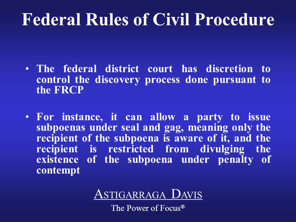 A STIGARRAGA D AVIS The Power of Focus ® Federal Rules of Civil Procedure The federal district court has discretion to control the discovery process done pursuant to the FRCP For instance, it can allow a party to issue subpoenas under seal and gag, meaning only the recipient of the subpoena is aware of it, and the recipient is restricted from divulging the existence of the subpoena under penalty of contempt
