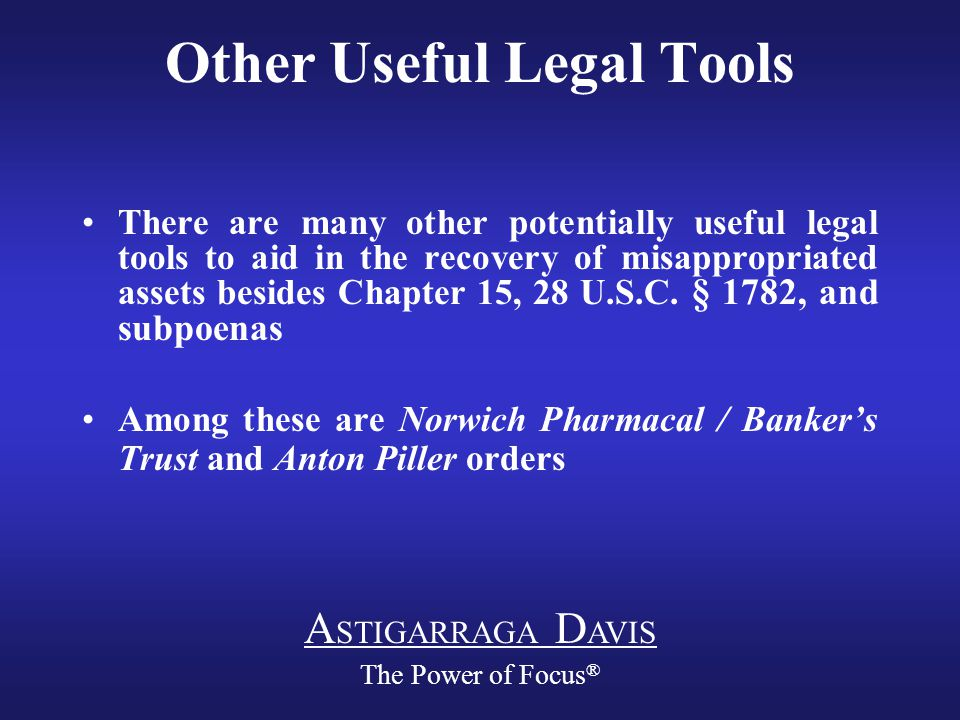A STIGARRAGA D AVIS The Power of Focus ® Other Useful Legal Tools There are many other potentially useful legal tools to aid in the recovery of misappropriated assets besides Chapter 15, 28 U.S.C.