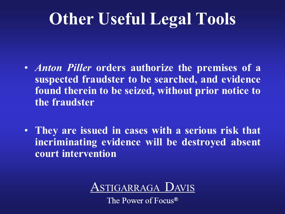 A STIGARRAGA D AVIS The Power of Focus ® Other Useful Legal Tools Anton Piller orders authorize the premises of a suspected fraudster to be searched, and evidence found therein to be seized, without prior notice to the fraudster They are issued in cases with a serious risk that incriminating evidence will be destroyed absent court intervention