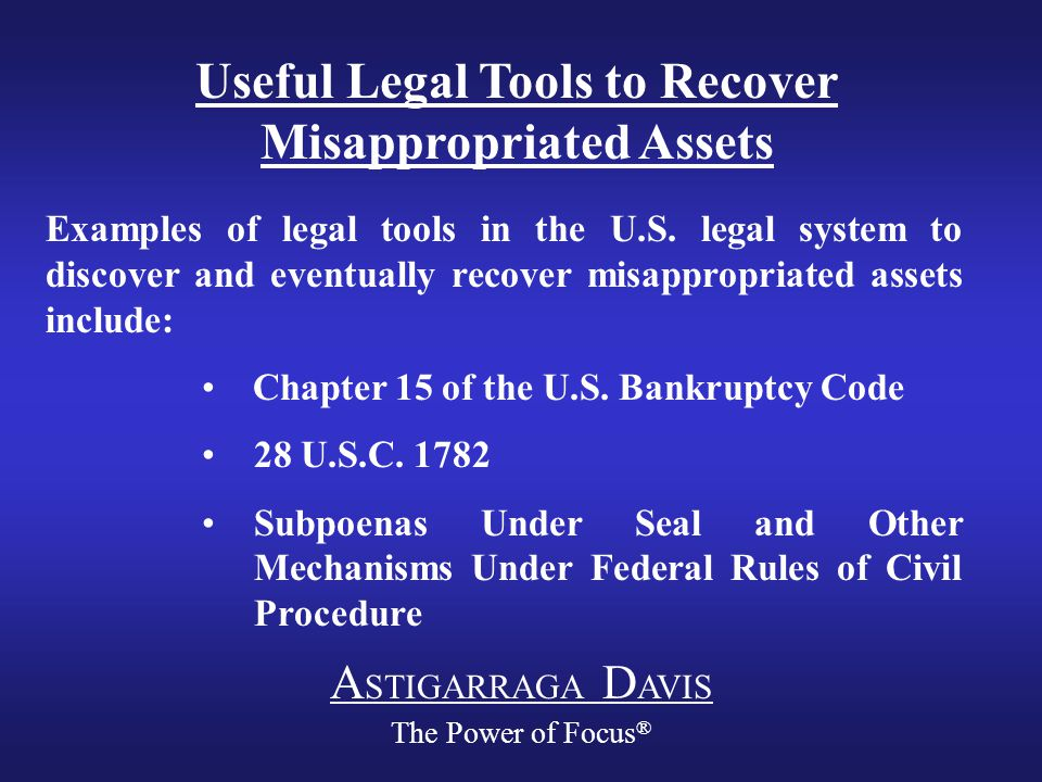 A STIGARRAGA D AVIS The Power of Focus ® Useful Legal Tools to Recover Misappropriated Assets Examples of legal tools in the U.S.