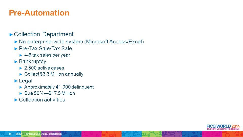 © 2014 Fair Isaac Corporation. Confidential. ► Collection Department ► No enterprise-wide system (Microsoft Access/Excel) ► Pre-Tax Sale/Tax Sale ► 4-