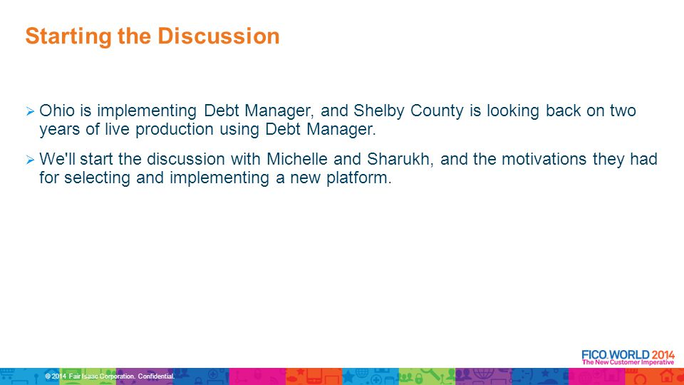 © 2014 Fair Isaac Corporation. Confidential.  Ohio is implementing Debt Manager, and Shelby County is looking back on two years of live production us