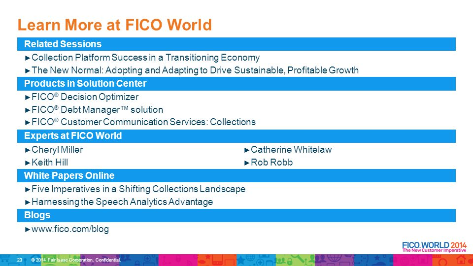 © 2014 Fair Isaac Corporation. Confidential. Learn More at FICO World Related Sessions ► Collection Platform Success in a Transitioning Economy ► The