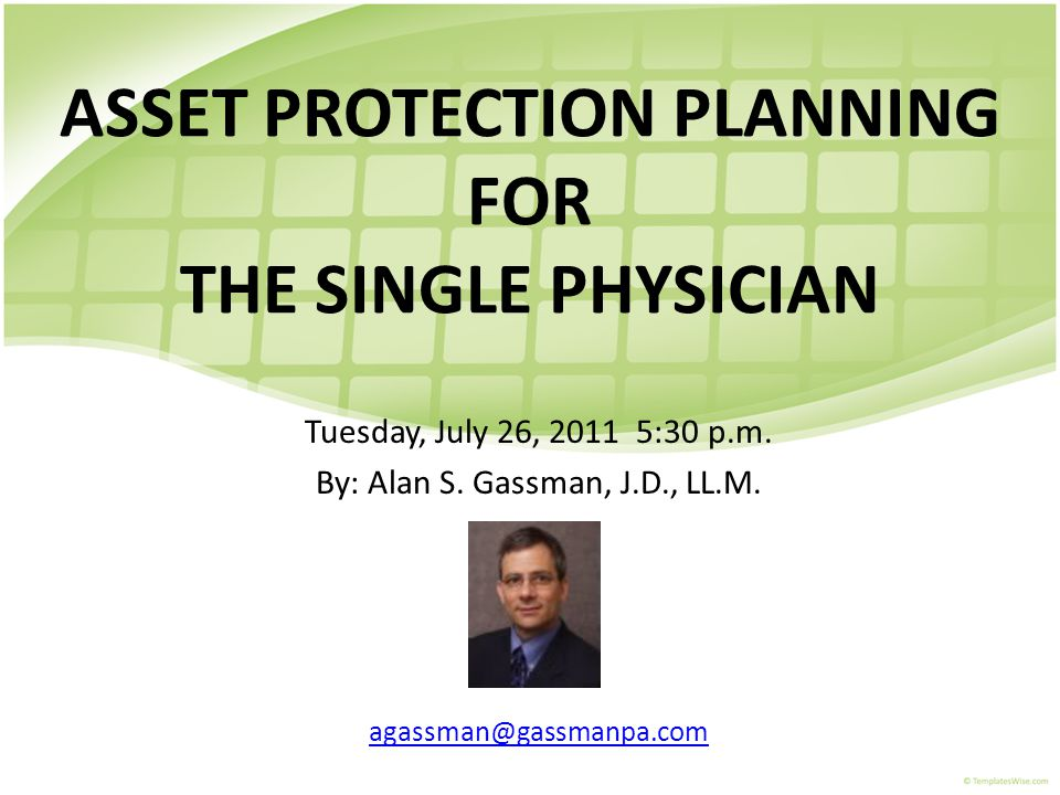 ASSET PROTECTION PLANNING FOR THE SINGLE PHYSICIAN Tuesday, July 26, 2011 5:30 p.m. By: Alan S. Gassman, J.D., LL.M. agassman@gassmanpa.com