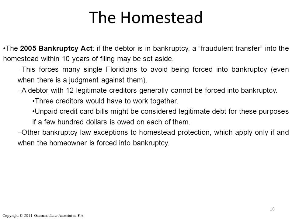 "16 The 2005 Bankruptcy Act: if the debtor is in bankruptcy, a ""fraudulent transfer"" into the homestead within 10 years of filing may be set aside. –Th"