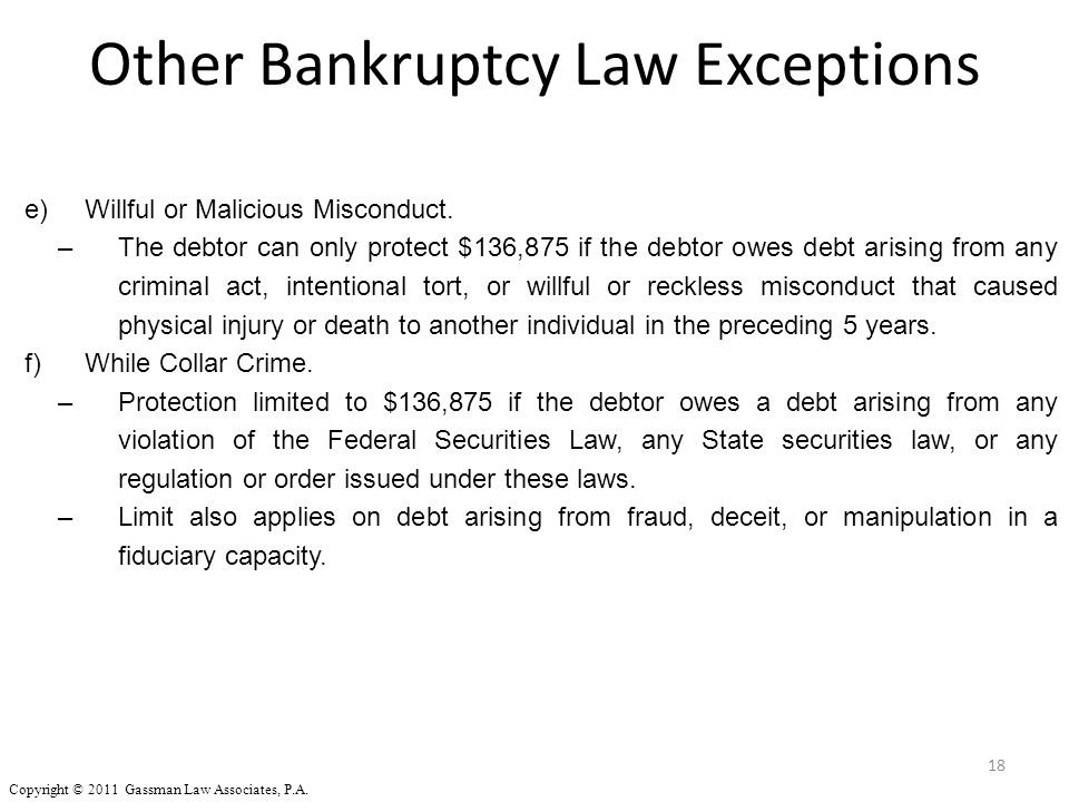 18 e)Willful or Malicious Misconduct. –The debtor can only protect $136,875 if the debtor owes debt arising from any criminal act, intentional tort, o