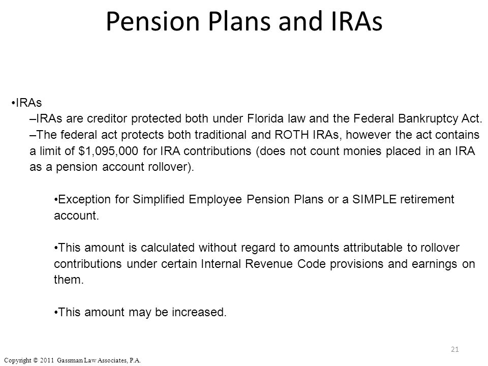 Pension Plans and IRAs 21 IRAs –IRAs are creditor protected both under Florida law and the Federal Bankruptcy Act. –The federal act protects both trad