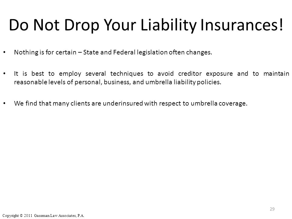 Do Not Drop Your Liability Insurances! Nothing is for certain – State and Federal legislation often changes. It is best to employ several techniques t