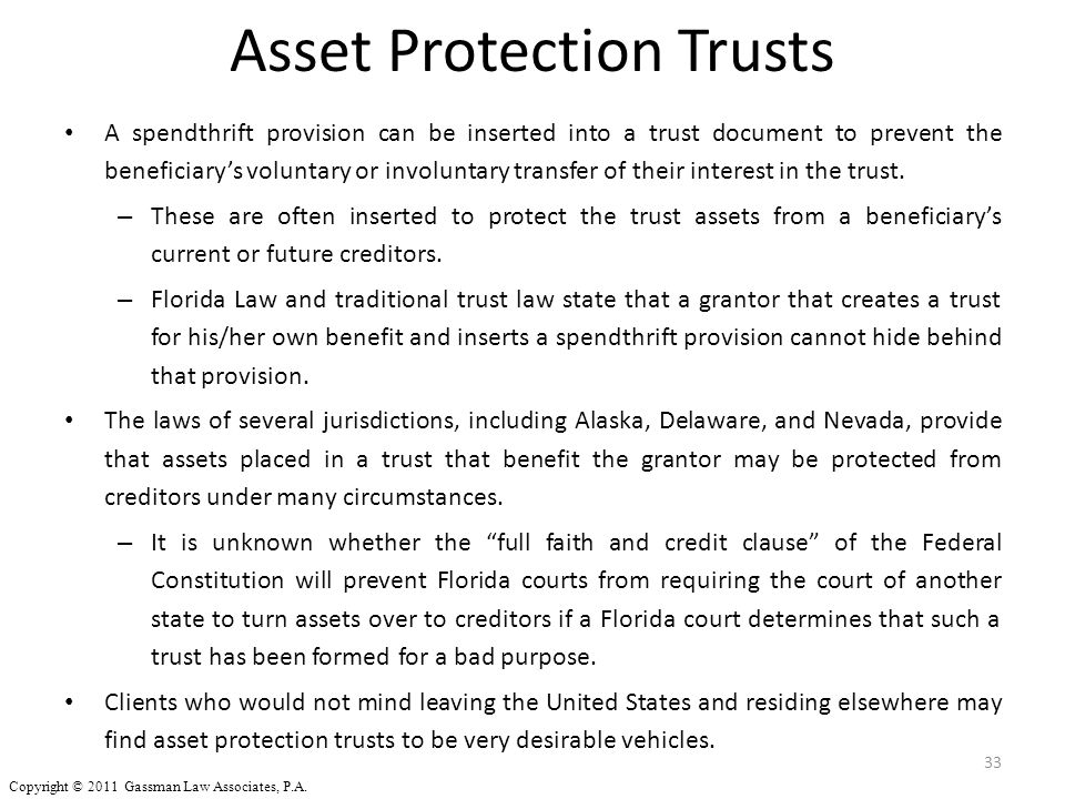 Asset Protection Trusts A spendthrift provision can be inserted into a trust document to prevent the beneficiary's voluntary or involuntary transfer o