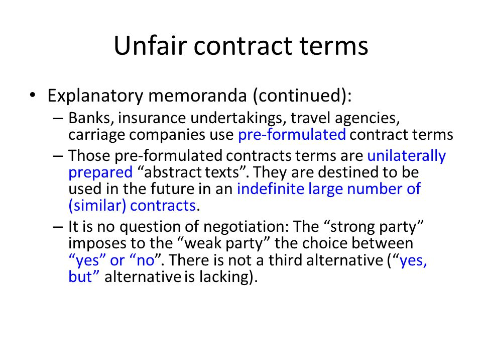 Unfair contract terms Explanatory memoranda (continued): – Banks, insurance undertakings, travel agencies, carriage companies use pre-formulated contr